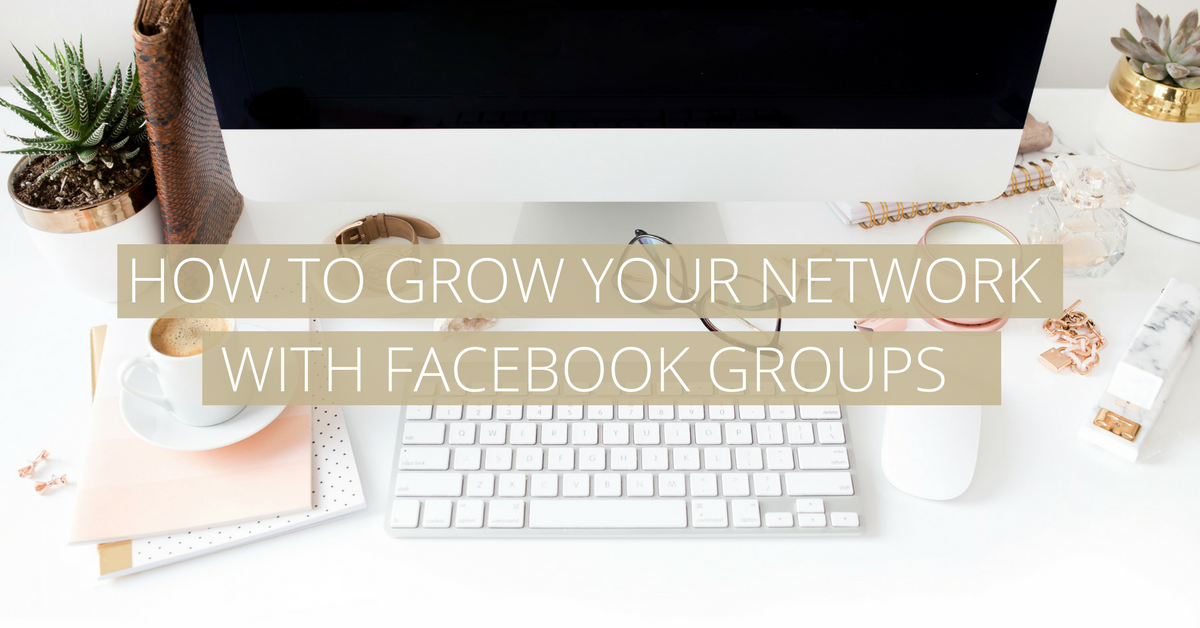HOW TO GROW YOUR NETWORK WITH FACEBOOK GROUPS_BLOG